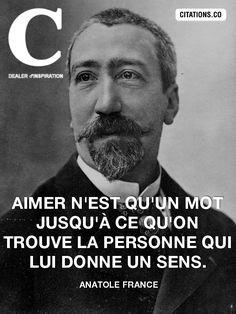 """""""Aimer n'est qu'un mot jusqu'à ce qu'on trouve la personne qui lui donne un sens."""" - Anatole France"""