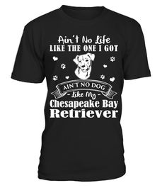 # My Life My Chesapeake Bay Retriever Christmas Funny Gifts T-shirts .  Shirts says Ain't No Life Like The One I Got, Ain't No Dog Like My Chesapeake Bay Retriever.HOW TO ORDER:1. Select the style and color you want:2. Click Reserve it now3. Select size and quantity4. Enter shipping and billing information5. Done! Simple as that!TIPS: Buy 2 or more to save shipping cost!This is printable if you purchase only one piece. so dont worry, you will get yours.Guaranteed safe and secure checkout…