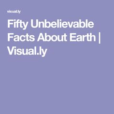 Fifty Unbelievable Facts About Earth | Visual.ly