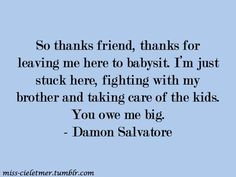So thanks friend, thanks for leaving me here to babysit. I´m just stuck here, fighting with my brother and taking care of the kids. You owe me big. The Vampire Diaries 3, Vampire Diaries Quotes, Vampire Diaries The Originals, Tvd Quotes, Best Quotes, Damon Salvatore Quotes, Thankful For Friends, Supernatural Quotes, Vampire Dairies