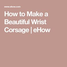 How to Make a Beautiful Wrist Corsage | eHow
