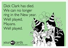 ...Probably to soon but still a little funny...Dick Clark has died. We can no longer ring in the New year. Well played, Mayans. Well played.