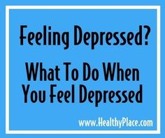 Feeling depressed?  See what to do at healthyplace.com