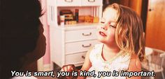 You is smart, you is kind, you is important.   Goodness, I love this movie!