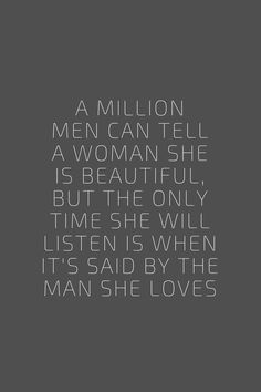 A million men can tell a woman she is beautiful, but the only time she will listen is when it's said by the man she loves. Quote / Meme