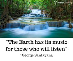 """The Earth has its music for those who will listen"" ~George Santayana"