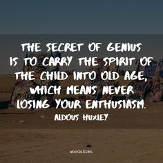 """The secret of genius is to carry the spirit of the child into old age, which means never losing your enthusiasm."" ~Aldous Huxley"