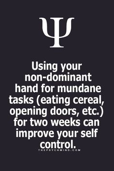 Using your non-dominant hand for my mundane tasks (eating cereal, opening doors, etc) for two weeks can prove yourself control