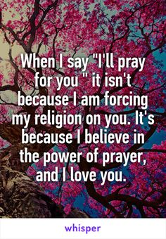 "When I say ""I'll pray for you "" it isn't because I am forcing my religion on you. It's because I believe in the power of prayer, and I love you."