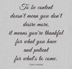 To be content doesnt mean you don't desire more it means you're thankful for what you have and patient for whats to come.
