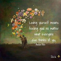 Loving yourself means feeling good no matter what everyone else thinks of you. -Abraham Hicks