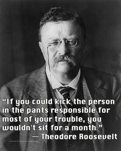 """If you could kick the person in the pants responsible for most of your trouble, you wouldn't sit for a month."" - Theodore Roosevelt 26th President of USA"
