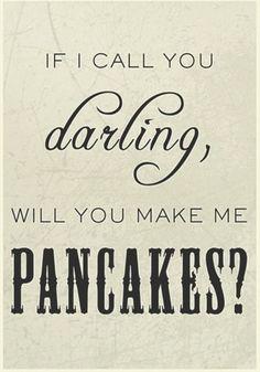 ... make me pancakes