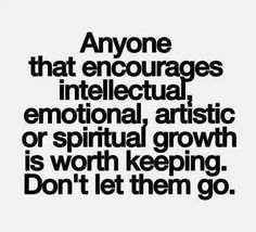 Anyone That Encourages Intellectual, Emotiomal, Artistic Or Spiritual Growth Is Worth Keeping. Don't Let Them Go.