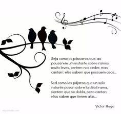 Sed como los pájaros que un solo instante posan sobre la débil rama, sienten que se dobla, pero cantan: ellos saben que tienen alas...