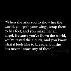 When she asks you to show her the world, you grab your wings, strap them to her feet, and you make her an angel. Because you've flown the world, you've tasted the clouds, and you know what it feels like to breathe, but she has never known any of these. -Uncommon Graces | Volume 2