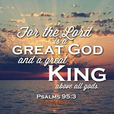 """Our God is the great and mighty King! Psalms 95:3 """"For the Lord is a great God, and a great King above all gods"""""""