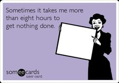Sometimes It takes me more than eight hours to get nothing done. :/