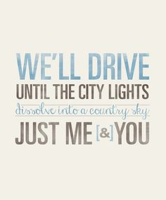 We'll drive until the city lights dissolve into a country sky.  Just me & you.