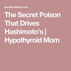 The Secret Poison That Drives Hashimoto's | Hypothyroid Mom