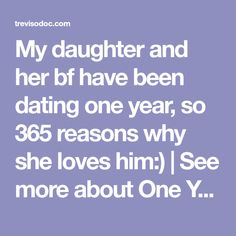 My daughter and her bf have been dating one year, so 365 reasons why she loves him:) | See more about One Year Anniversary, Dating and My Daughter.