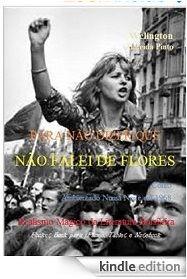 PARA NÃO DIZER QUE NÃO FALEI DE FLORES/Welington A Pinto/ LITERATURA DO BRASIL, SOB MEDIDA ONDE FOR. Leia#compartilhe, espalhe: http://www.amazon.com/dp/B00OW2AUZC