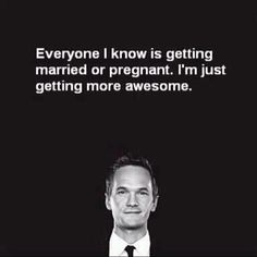 I'm happily unmarried and even more happily without child. Must mean I'm also getting more awesome!