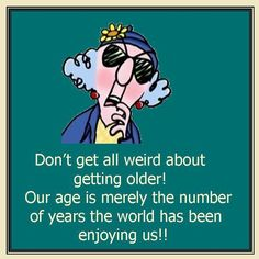don't get all weird about getting older! Our age is merely the number of yrs the world has been enjoying us!!