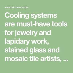 Cooling systems are must-have tools for jewelry and lapidary work, stained glass and mosaic tile artists, and any craftsperson who needs to custom-cut and shape difficult materials. Must Have Tools, Cooling System, Mosaic Tiles, Cool Bands, Stained Glass, Artist, Mosaic Pieces, Stained Glass Windows, Stained Glass Panels