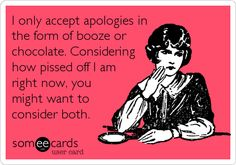 I only accept apologies in the form of booze or chocolate. Considering how pissed off I am right now, you might want to consider both.