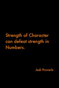 Strength of character can defeat strength in numbers - Jedi proverb