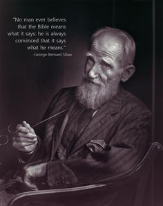 No man ever believes that the Bible means what it says: he is always convinced that it says what he means. -George Bernard Shaw