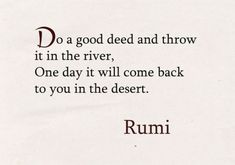 Do a good deed and throw it in the river. - Rumi, poet and sufi mystic Rumi Love Quotes, Poetry Quotes, Wisdom Quotes, Words Quotes, Wise Words, Quotes To Live By, Positive Quotes, Motivational Quotes, Life Quotes
