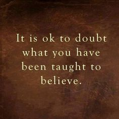 It is ok to doubt what you have been taught to believe.....true true