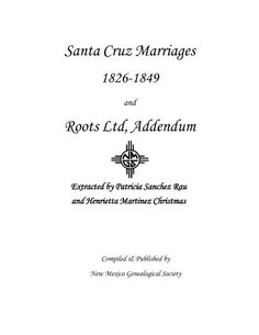 Santa Cruz Marriages 1826 - 1849 and Roots Ltd, Addendum by Patricia Sanchez Rau and Henrietta Martinez Christmas