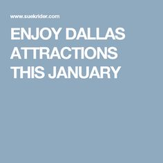 ENJOY DALLAS ATTRACTIONS THIS JANUARY