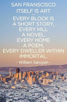 """""""San Francisco itself is art.... every block is a short story, every hill a novel. Every home a poem, every dweller within immortal."""" - William Saroyan. Visit theculturetrip.com for a guide to San Francisco."""