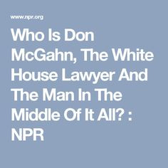 Who Is Don McGahn, The White House Lawyer And The Man In The Middle Of It All? : NPR