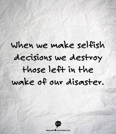 When we make selfish decisions we destroy those left in the wake of our disaster.