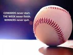 COWARDS never start. THE WEEK never finish. WINNERS never quit.
