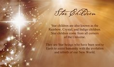 Star children are also known as the Rainbow, Crystal,and Indigo children. Star children come from all corners of the Universe. They are Star beings who have been sent to Earth to assist humanity with the evolution and rebirth of our New World.