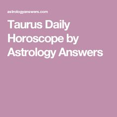 Taurus Daily Horoscope by Astrology Answers