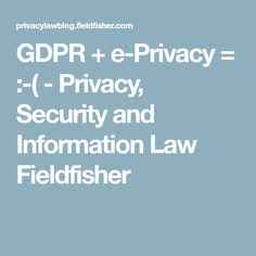 GDPR + e-Privacy = :-( - Privacy, Security and Information Law Fieldfisher Law, Cyber