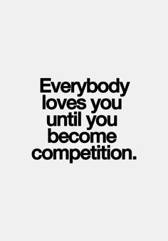 EVERYBODY LOVES YOU TILL YOU BECOME COMPETITION