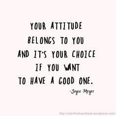 Your attitude belongs to you and it's your choice if you want to have a good one. // Joyce Meyer quote