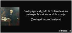 ... Puede juzgarse el grado de civilización de un pueblo por la posición social de la mujer. Domingo Faustino Sarmiento.
