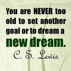 """C. S. Lewis quote """"You are never too old to set another goal or to dream a new dream""""."""