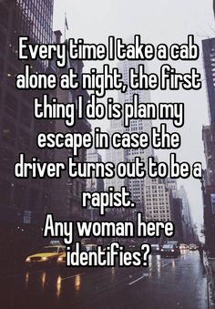 """""""Every time I take a cab alone at night, the first thing I do is plan my escape in case the driver turns out to be a rapist. Any woman here identifies?"""""""