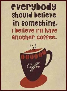 I believe I'll have another cup of coffee.