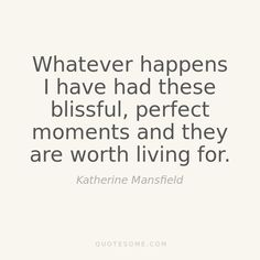 Whatever happens I have had these blissful, perfect moments and they are worth living for - Katherine Mansfield